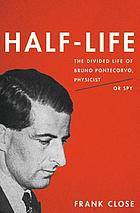Half-life : the divided life of Bruno Pontecorvo, physicist or spy