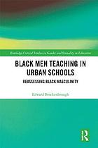 Black men teaching in urban schools : reassessing Black masculinity
