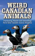 Weird Canadian animals : fascinating, bizarre and astonishing facts from Canada's animal kingdom