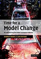 Time for a model change : re-engineering the global automotive industry