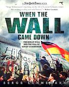 When the wall came down : the Berlin Wall and the fall of Soviet communism
