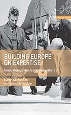 Building Europe on expertise : innovators, organizers, networkers
