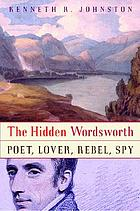 The hidden Wordsworth : poet, lover, rebel, spy