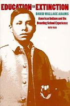 Education for extinction : American Indians and the boarding school experience, 1875-1928