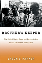 Brother's keeper : the United States, race, and empire in the British Caribbean, 1937-1962
