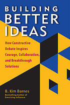 Building better ideas : how constructive debate inspires courage, collaboration, and breakthrough solutions