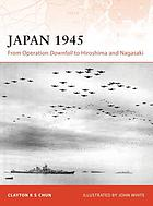 Japan, 1945 : from Operation Downfall to Hiroshima and Nagasaki