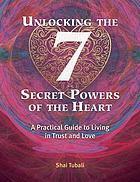 Unlocking the 7 secret powers of the heart : a practical guide to living in trust and love