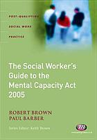 The social worker's guide to the Mental Capacity Act 2005
