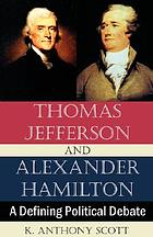 Thomas Jefferson and Alexander Hamilton : a defining political debate