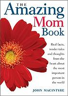 The amazing mom book : real facts, tender tales, and thoughts from the heart about the most important person on Earth