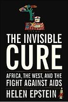 The invisible cure : Africa, the West, and the fight against AIDS