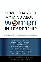 How I changed my mind about women in leadership : compelling stories from prominent evangelicals
