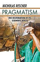 Pragmatism : the restoration of its scientific roots