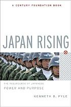 Japan rising : the resurgence of Japanese power and purpose