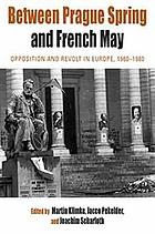 Between Prague Spring and French May : opposition and revolt in Europe, 1960-1980