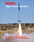 Make : high-power rockets : construction and certification for thousands of feet and beyond