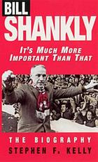 Bill Shankly: It's Much More Important Than That : the Biography