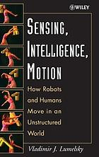 Sensing, intelligence, motion : how robots and humans move in an unstructured world