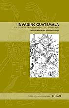 Invading Guatemala : Spanish, Nahua, and Maya accounts of the conquest wars