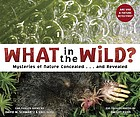 What in the wild? : mysteries of nature concealed-- and revealed : ear-tickling poems