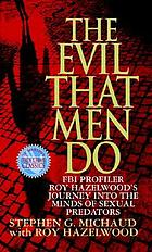 The evil that men do : FBI profiler Roy Hazelwood's journey into the minds of sexual predators