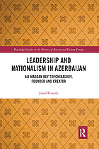 Leadership and Nationalism in Azerbaijan : Ali Mardan bey Topchibashov, Founder and Creator