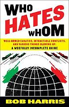 Who hates whom : well-armed fanatics, intractable conflicts, and various things blowing up : a woefully incomplete guide
