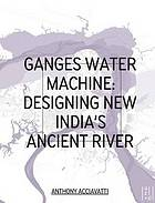 Ganges water machine : designing new India's ancient river