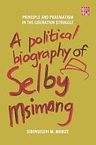 Principle and pragmatism in the liberation struggle : a political biography of Selby Msimang