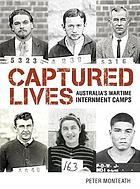 Captured lives : Australia's wartime internment camps