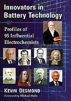 Innovators in battery technology : profiles of 93 influential electrochemists