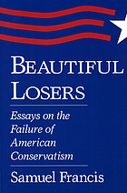 Beautiful losers : essays on the failure of American conservatism