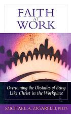 Faith at work : overcoming the obstacles to being like Christ in the workplace