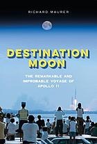 Destination Moon : the remarkable and improbable voyage of Apollo 11