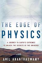 The edge of physics : a journey to Earth's extremes to unlock the secrets of the universe