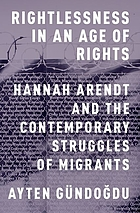 Rightlessness in an age of rights : Hannah Arendt and the contemporary struggles of migrants