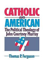 Catholic and American : the political theology of John Courtney Murray
