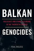 Balkan genocides : holocaust and ethnic cleansing in the twentieth century