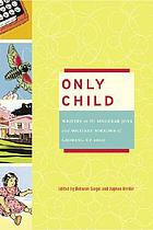 Only child : writers on the singular joys and solitary sorrows of growing up solo