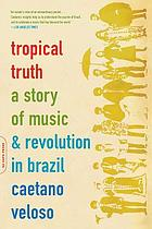Tropical truth : a story of music and revolution in Brazil
