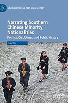 Narrating Southern Chinese minority nationalities : politics, disciplines, and public history