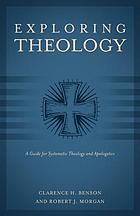 Exploring theology : a guide for systematic theology and apologetics : three books in one