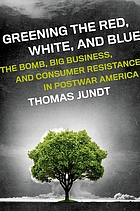 Greening the red, white, and blue : the bomb, big business, and consumer resistance in postwar America