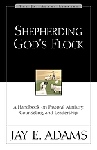 Shepherding God's flock : a handbook on pastoral ministry, counseling, and leadership