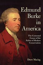 Edmund Burke in America : the contested career of the father of modern conservatism