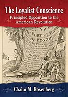The loyalist conscience : principled opposition to the American Revolution