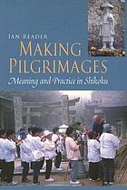 Making pilgrimages : meaning and practice in Shikoku