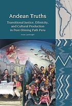 Andean truths : transitional justice, ethnicity, and cultural production in post-shining path Peru