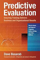 Predictive Evaluation : Ensuring Training Delivers Business and Organizational Results.